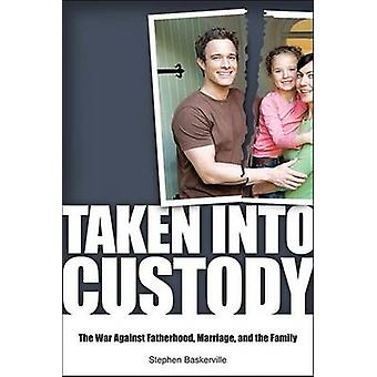 Taken Into Custody - The War Against Fathers - Marriage - and the Fami