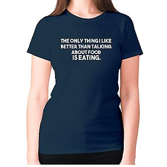 Womens funny foodie t-shirt slogan tee ladies eating - The only thing I like better than talking about food is eating