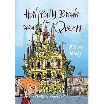 How Billy Brown Saved the Queen by Alison Healy