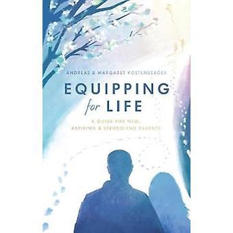 Equipping for Life  A Guide for New Aspiring amp Struggling Parents by Andreas Koestenberger & Margaret Koestenberger