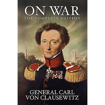 On War The Complete Edition by von Clausewitz & General Carl