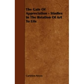 The Gate of Appreciation  Studies in the Relation of Art to Life by Noyes & Carleton