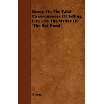 Bessy Or The Fatal Consequences Of Telling Lies  By The Writer Of The Rat Pond. by Anon.