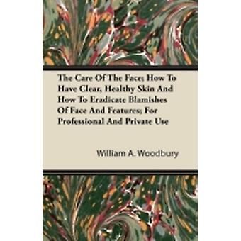 The Care Of The Face How To Have Clear Healthy Skin And How To Eradicate Blemishes Of Face And Features For Professional And Private Use by Woodbury & William A.