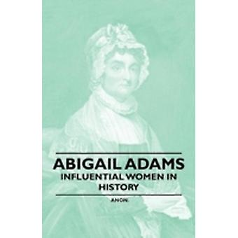 Abigail Adams  Influential Women in History by Anon