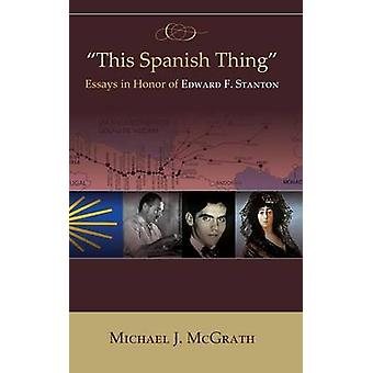 This Spanish Thing Essays in Honor of Edward F. Stanton HB by McGrath & Michael J.