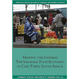 Mapping the Invisible The Informal Food Economy of Cape Town South Africa by Battersby & Jane