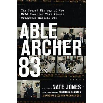 Able Archer 83  The Secret History of the NATO Exercise That Almost Triggered Nuclear War by Foreword by Thomas S Blanton & Edited by Nate Jones