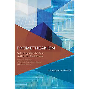 Prometheanism - Technology - Digital Culture and Human Obsolescence by