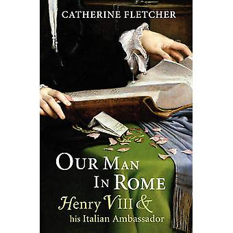 Our Man in Rome  Henry VIII and his Italian Ambassador by Catherine Fletcher