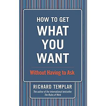 How to Get What You Want... - Without Having to Ask by Richard Templar