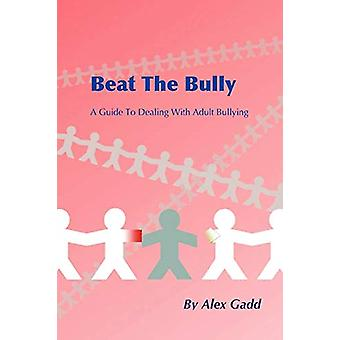 Beat the Bully - A Guide to Dealing with Adult Bullying by Alex Gadd -
