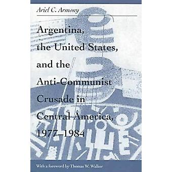 Argentina the United States and the AntiCommunist Crusade in Central America 19771984 by Ariel Armony & Foreword by Thomas W Walker