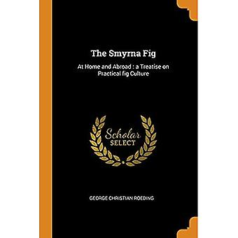 The Smyrna Fig: At Home and Abroad: A Treatise on Practical Fig Culture
