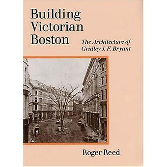 Building Victorian Boston - The Architecture of Gridley J.F. Bryant by