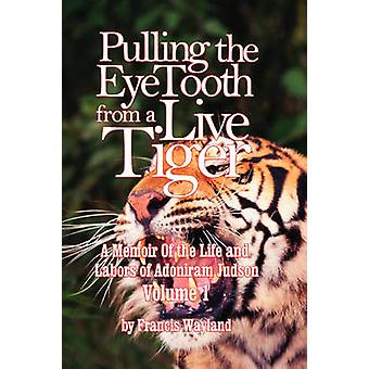 Pulling the Eyetooth from a Live Tiger The Memoir of the Life and Labors of Adoniram Judson Vol.1 by Wayland & Francis