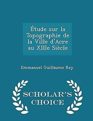 tude sur la Topographie de la Ville dAcre au XIIIe Sicle  Scholars Choice Edition by Rey & Emmanuel Guillaume