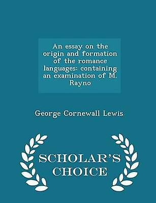 An essay on the origin and formation of the romance languages containing an examination of M. Rayno  Scholars Choice Edition by Lewis & George Cornewall