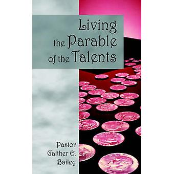 Living the Parable of the Talents Challenging and Revitalizing a Congregation Using Their GodGiven Talents. by Bailey & Gaither E.
