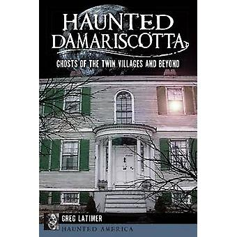 Haunted Damariscotta - Ghosts of the Twin Villages and Beyond by Greg