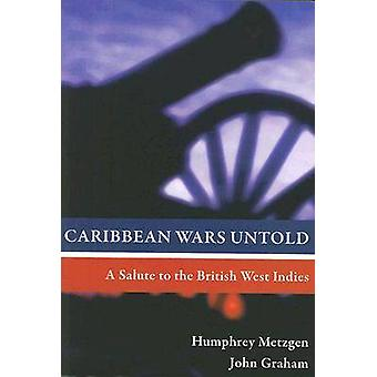 Caribbean Wars Untold - A Salute to the British West Indies by Humphre