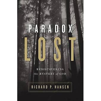 Paradox Lost Rediscovering the Mystery of God by Hansen & Richard P.