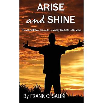 Arise and Shine From High School Failure to University Graduate in Six Years by Saliki & Frank C.