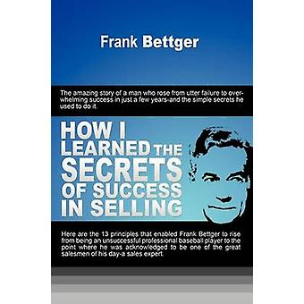 How I Learned the Secrets of Success in Selling by Bettger & Frank