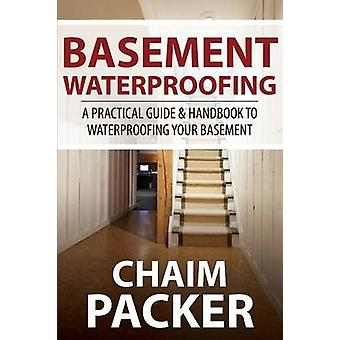 Basement Waterproofing A Practical Guide  Handbook to Waterproofing Your Basement by Packer & Chaim
