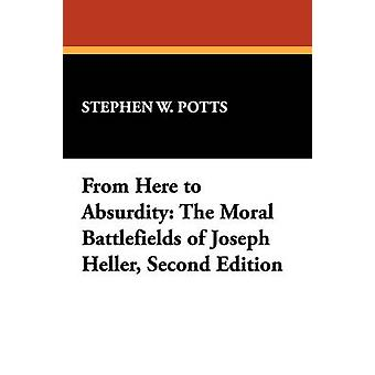 From Here to Absurdity The Moral Battlefields of Joseph Heller Second Edition by Potts & Stephen W.