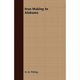 Iron Making In Alabama by Phillips & W. B.