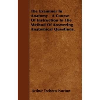 The Examiner In Anatomy  A Course Of Instruction In The Method Of Answering Anatomical Questions. by Norton & Arthur Trehern