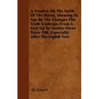 A Treatise On The Teeth Of The Horse Shewing Its Age By The Changes The Teeth Undergo From A Foal Up To TwentyThree Years Old Especially After The Eighth Year by Girard & M.