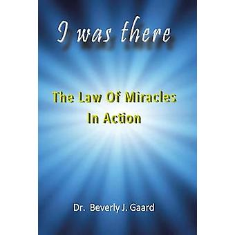 I Was There The Law of Miracles in Action by Gaard & Dr Beverly J.