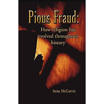 Pious Fraud How Religion Has Evolved Throughout History by McGarvie & Irene