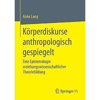 Krperdiskurse anthropologisch gespiegelt  Eine Epistemologie erziehungswissenschaftlicher Theoriebildung by Lang & Anke