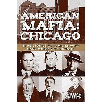 American Mafia Chicago True Stories Of Families Who Made Windy City History First Edition by Griffith & William