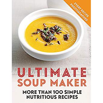 Ultimate Soup Maker - More than 100 simple - nutritious recipes by Joy