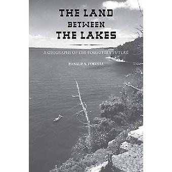 The Land Between the Lakes - A Geography of the Forgotten Future by Ro
