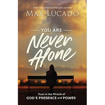 You Are Never Alone  Trust in the Miracle of Gods Presence and Power by Max Lucado