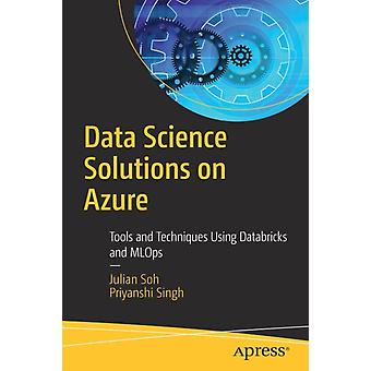 Data Science Solutions on Azure  Tools and Techniques Using Databricks and MLOps by Julian Soh & Priyanshi Singh