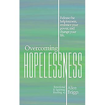 Overcoming Hopelessness - Release the helplessness - embrace your powe
