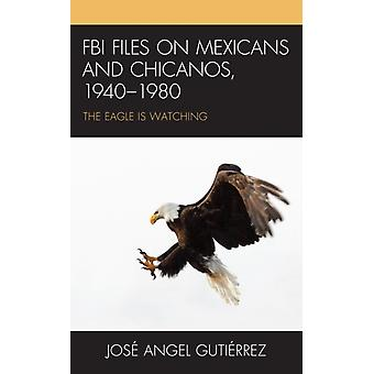 FBI Files on Mexicans and Chicanos 19401980  The Eagle Is Watching by Jose Angel Gutierrez