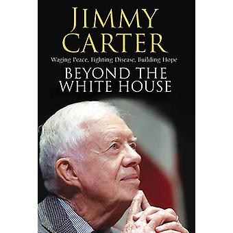 Beyond the White House  Waging Peace Fighting Disease Building Hope by Jimmy Carter