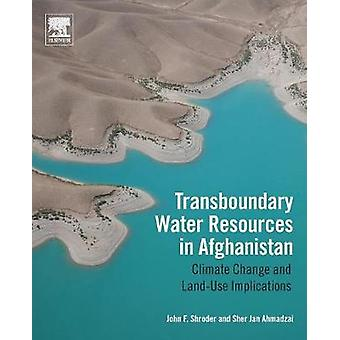 Transboundary Water Resources in Afghanistan Climate Change and LandUse Implications by Shroder & John F.