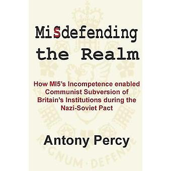 Misdefending the Realm - How MI5's Incompetence Enabled Communist Subv