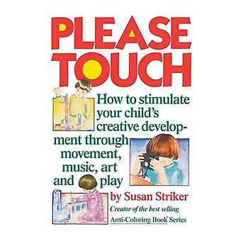 Please Touch How to Stimulate Your Childs Creative Development by Striker & Susan