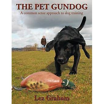 The Pet Gundog A Common Sense Approach to Dog Training von Lez Graham