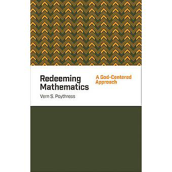 Redeeming Mathematics - A God-Centered Approach by Vern S. Poythress -
