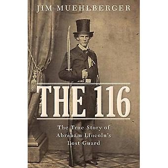 The 116 - The True Story of Abraham Lincoln S Lost Guard by Jim Muehlb